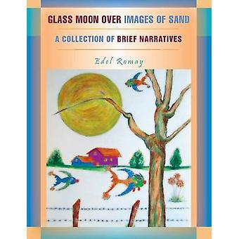 Glass Moon Over Images of Sand A Collection of Brief Narratives by Romay & Edel