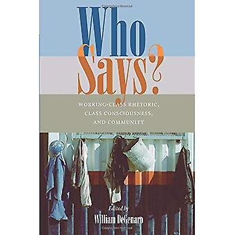 Who Says?: Working-class Rhetoric, Class Consciousness, and Community (Pittsburgh Series in Composition, Literacy and Culture)