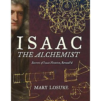 Isaac the Alchemist - Secrets of Isaac Newton - Reveal'd by Mary Losur
