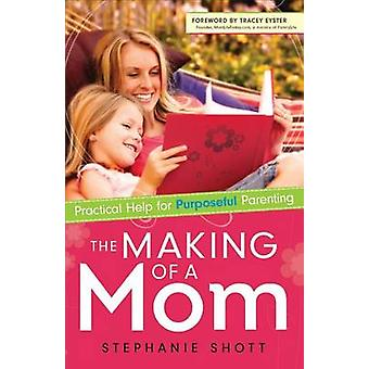 The Making of a Mom - Practical Help for Purposeful Parenting by Steph