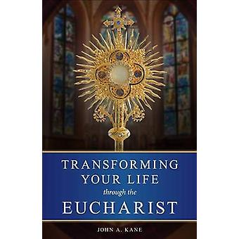 Transforming Your Life Through the Eucharist by John A. Kane - 978091
