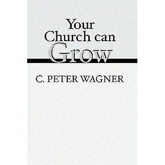 Your Church Can Grow Seven Vital Signs of a Healthy Church by Wagner & C. Peter
