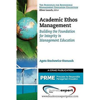 Academic Ethos Management Building the Foundation for Integrity in Management Education by StachowiczStanusch & Agata