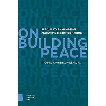 On Building Peace - Rescuing the Nation-state and Saving the United Na
