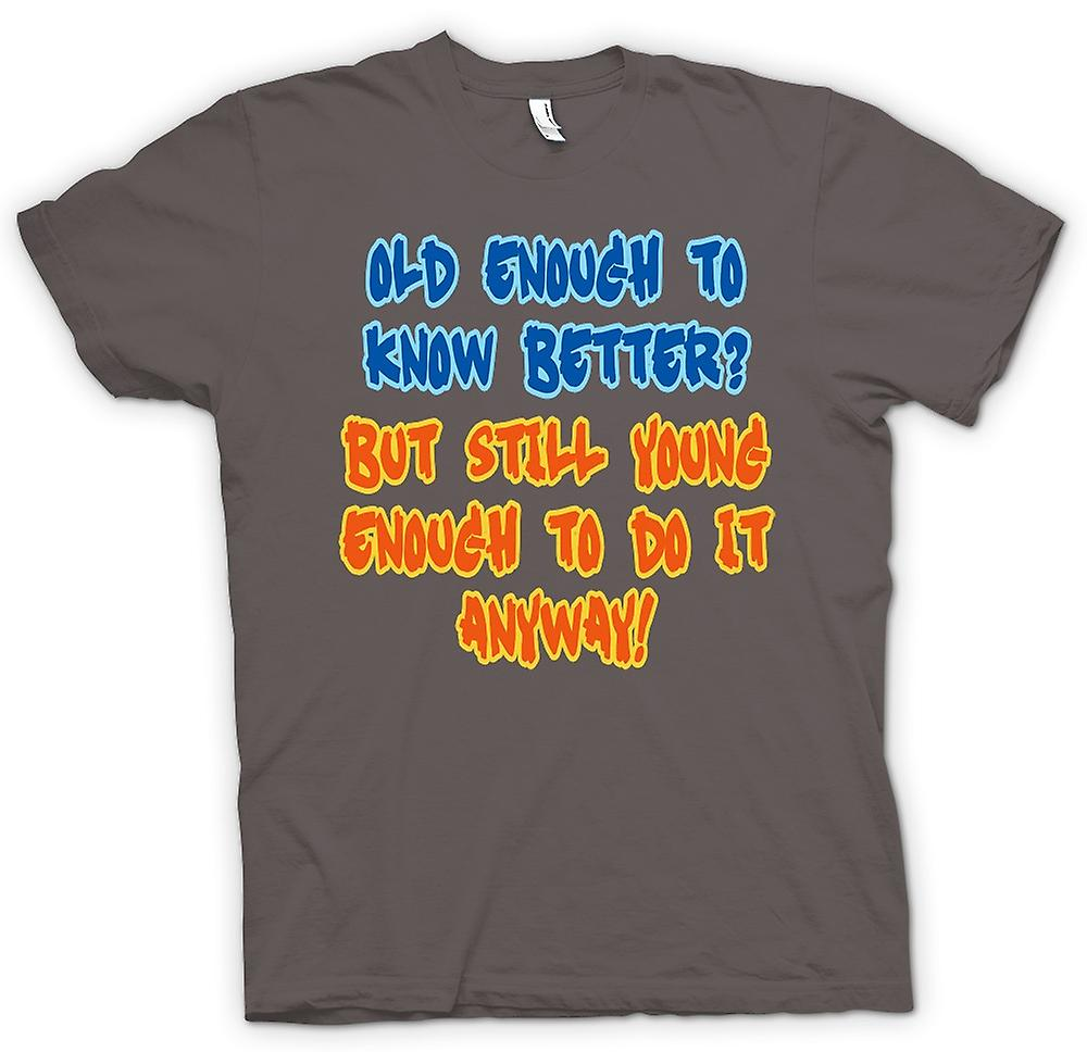 Herren T-Shirt - Old Enough To Know Besser, jung genug, um es trotzdem tun
