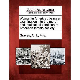 Donna in America, essendo un esame per definire la condizione morale e intellettuale della società femminile americana. da tombe & A.j. & Mrs.