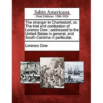 The stranger in Charleston or The trial and confession of Lorenzo Dow  addressed to the United States in general and SouthCarolina in particular. by Dow & Lorenzo