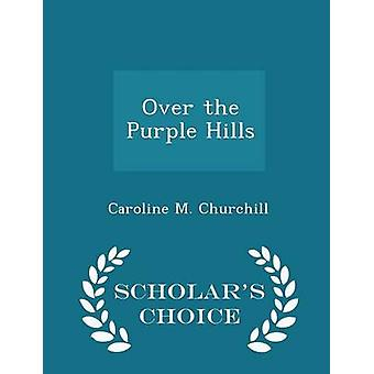 Over the Purple Hills  Scholars Choice Edition by Churchill & Caroline M.
