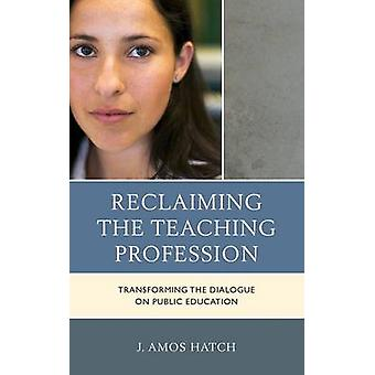 Reclaiming the Teaching Profession Transforming the Dialogue on Public Education by Hatch & J Amos