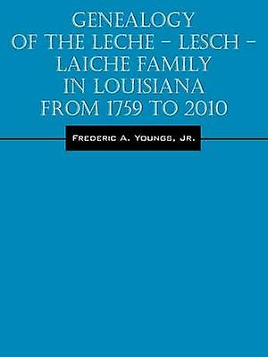 Genealogy of the Leche  Lesch  Laiche Family in Louisiana From 1759 to 2010 by Youngs & Jr. & Frougeeric A.