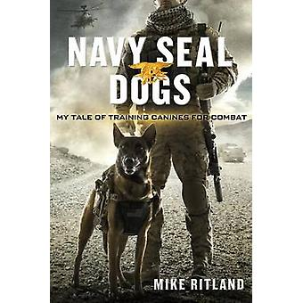 Navy Seal Dogs - My Tale of Training Canines for Combat by Mike Ritlan