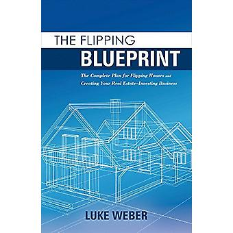 The Flipping Blueprint - The Complete Plan for Flipping Houses and Cre