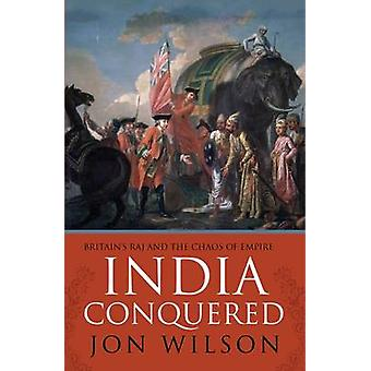 India Conquered - Britain's Raj and the Chaos of Empire by Jon S. Wils