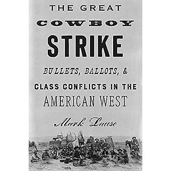 The Great Cowboy Strike - Bullets - Ballots & Class Conflicts in the A