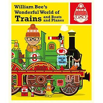 William Bee's Wonderful World of Trains - Boats and Planes by William