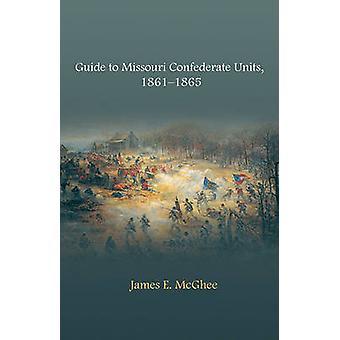 Guide to Missouri Confederate Units - 1861-1865 by James E. McGhee -