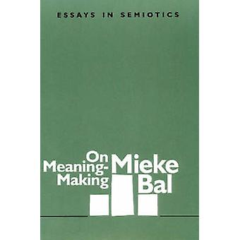 On MeaningMaking Essays in Semiotics by Bal & Mieke