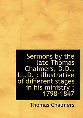 Sermons by the late Thomas Chalmers D.D. LL.D.  illustrative of different stages in his ministry by Chalmers & Thomas