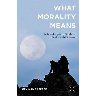 What Morality Means An Interdisciplinary Synthesis for the Social Sciences by McCaffree & Kevin