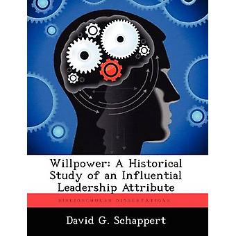 Willpower A Historical Study of an Influential Leadership Attribute by Schappert & David G.