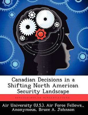 Canadian Decisions in a Shifting North American Security Landscape by Johnson & Bruce A.