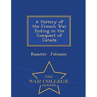 A History of the French War Ending in the Conquest of Canada  War College Series by Johnson & Rossiter