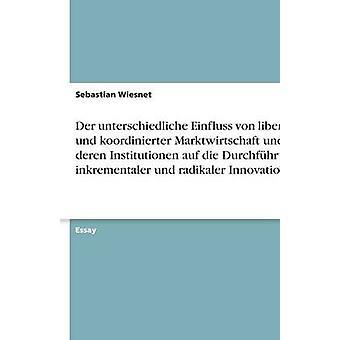 Der unterschiedliche Einfluss von liberaler und koordinierter Marktwirtschaft und deren Institutionen auf die Durchfhrung inkrementaler und radikaler Innovationen by Wiesnet & Sebastian