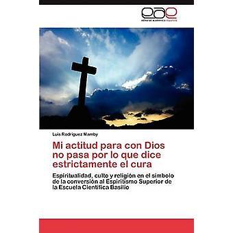 Mi Actitud Para Con Dios No Pasa Por Lo Que Dice Estrictamente El Cura by Rodr Guez Mamby & Luis