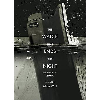 The Watch That Ends the Night - Voices from the Titanic by Allan Wolf