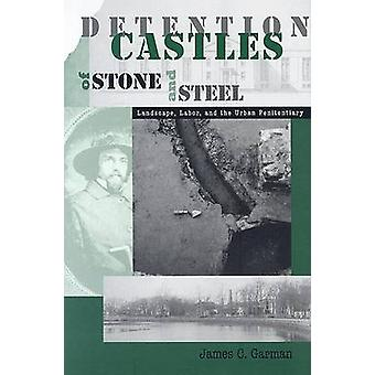 Detention Castles of Stone and Steel - Landscape - Labor - and the Urb