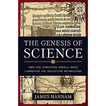 The Genesis of Science - How the Christian Middle Ages Launched the Sc