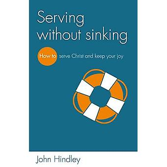 Serving Without Sinking - How to Serve Christ and Keep Your Joy by Joh