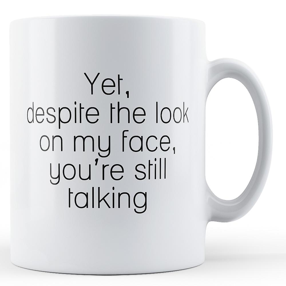 Yet Despite Look On My Face Your Still Talking - Printed Mug