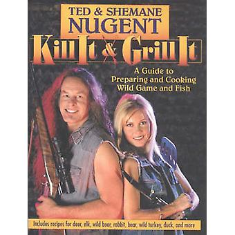 Kill it and Grill it - A Guide to Preparing and Cooking Wild Game and