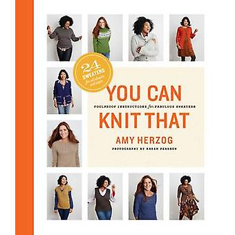 You Can Knit That - Foolproof Instructions for Fabulous Sweaters by Am