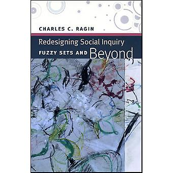 Redesigning Social Inquiry - Fuzzy Sets and Beyond by Charles C. Ragin