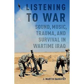 Listening to War - Sound - Music - Trauma and Survival in Wartime Iraq