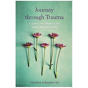 Journey through Trauma: A�Guide to the 5-Phase Cycle of�Healing Repeated Trauma