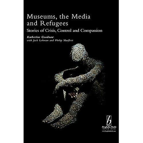 Museums, the Media and Refugees  Stories of Crisis, Control and Compassion