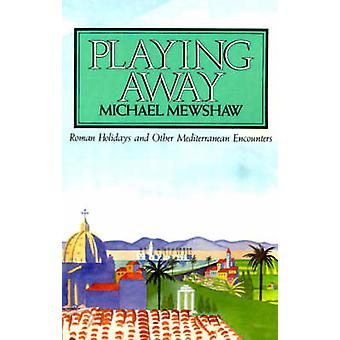 Playing Away Roman Holidays and Other Mediterranean Encounters by Mewshaw & Michael