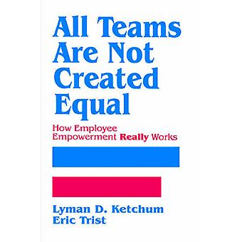 All Teams Are Not Created Equal How Employee Empowerment Really Works by Ketchum & Lyman D.