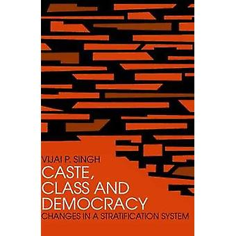 Caste Class and Democracy Changes in a Stratification System by Singh & Vijai P.