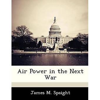 Air Power in the Next War by Spaight & James M.