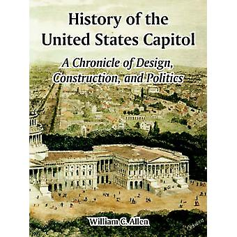 History of the United States Capitol A Chronicle of Design Construction and Politics by Allen & William & C.