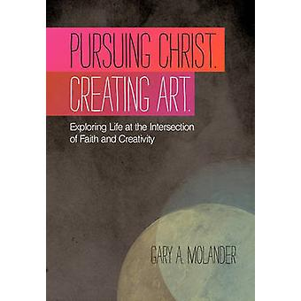 Pursuing Christ. Creating Art. Exploring Life at the Intersection of Faith and Creativity by Molander & Gary A.