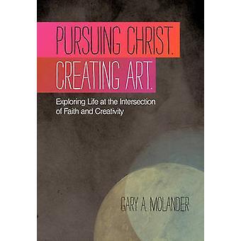Poursuite de Christ. Création artistique. Découverte de la vie à l'Intersection de la foi et de la créativité en Molander & Gary A.