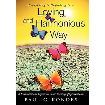 Everything Is Unfolding in a Loving and Harmonious Way A Testimonial and Experience in the Workings of Spiritual Law by Kondes & Paul G.