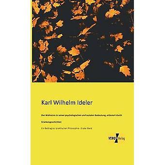 Der Wahnsinn in seinen psychologischen und sozialen Bedeutung erlutert durch Krankengeschichten von Ideler & Karl Wilhelm