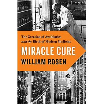 Miracle Cure - The Creation of Antibiotics and the Birth of Modern Med