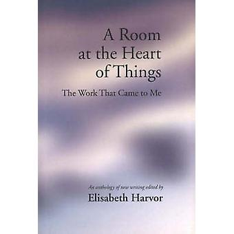 A Room at the Heart of Things - The Work That Came to Me by Elisabeth